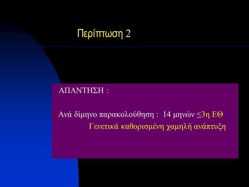 Περίπτωση 2 ΑΠΑΝΤΗΣΗ : Ανά δίμηνο παρακολούθηση : 14 μηνών ≤3η ΕΘ