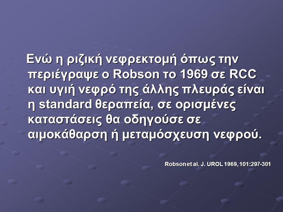 Ενώ η ριζική νεφρεκτομή όπως την περιέγραψε ο Robson το 1969 σε RCC και υγιή νεφρό της άλλης πλευράς είναι η standard θεραπεία, σε ορισμένες καταστάσεις θα οδηγούσε σε αιμοκάθαρση ή μεταμόσχευση νεφρού.
