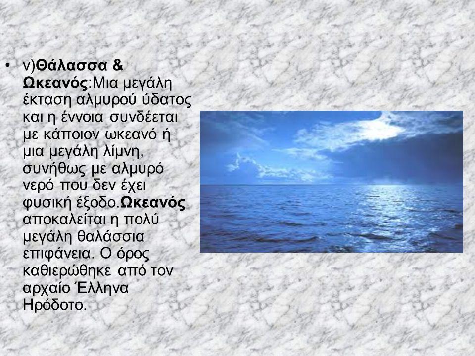 v)Θάλασσα & Ωκεανός:Μια μεγάλη έκταση αλμυρού ύδατος και η έννοια συνδέεται με κάποιον ωκεανό ή μια μεγάλη λίμνη, συνήθως με αλμυρό νερό που δεν έχει φυσική έξοδο.Ωκεανός αποκαλείται η πολύ μεγάλη θαλάσσια επιφάνεια.