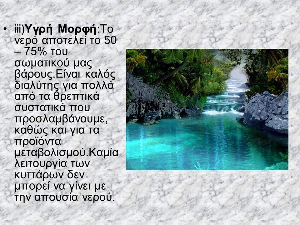 iii)Υγρή Μορφή:Το νερό αποτελεί το 50 – 75% του σωματικού μας βάρους