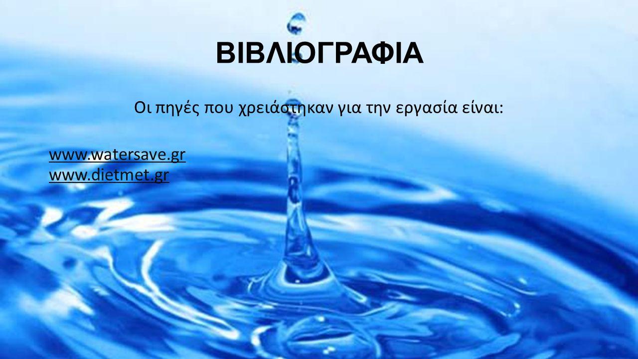 ΒΙΒΛΙΟΓΡΑΦΙΑ Οι πηγές που χρειάστηκαν για την εργασία είναι: www.watersave.gr www.dietmet.gr