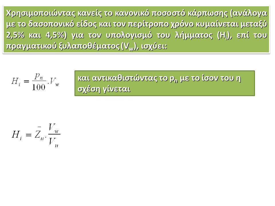 Χρησιμοποιώντας κανείς το κανονικό ποσοστό κάρπωσης (ανάλογα με το δασοπονικό είδος και τον περίτροπο χρόνο κυμαίνεται μεταξύ 2,5% και 4,5%) για τον υπολογισμό του λήμματος (Hi), επί του πραγματικού ξυλαποθέματος (Vw), ισχύει: