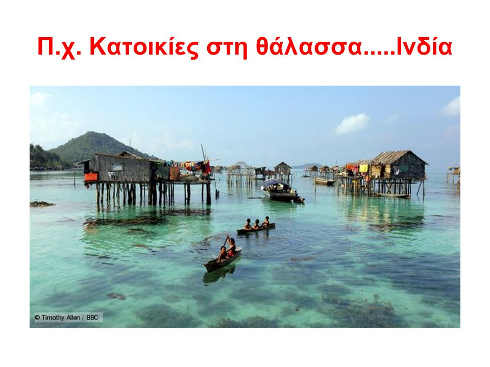 Π.χ. Κατοικίες στη θάλασσα.....Ινδία