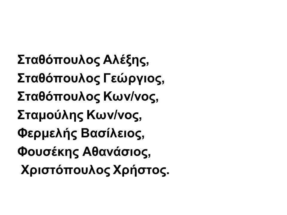 Σταθόπουλος Αλέξης, Σταθόπουλος Γεώργιος, Σταθόπουλος Κων/νος, Σταμούλης Κων/νος, Φερμελής Βασίλειος,
