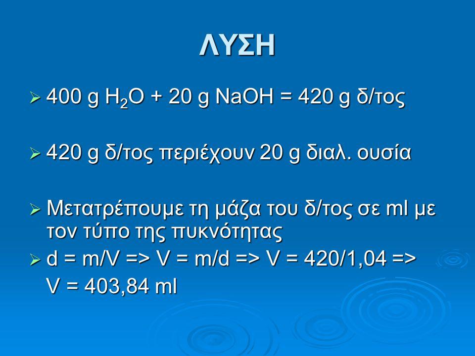 ΛΥΣΗ 400 g H2O + 20 g NaOH = 420 g δ/τος