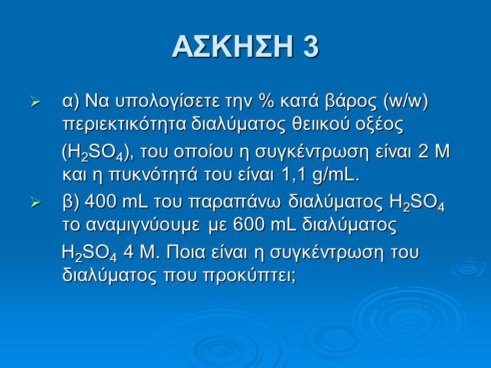 ΑΣΚΗΣΗ 3 α) Να υπολογίσετε την % κατά βάρος (w/w) περιεκτικότητα διαλύματος θειικού οξέος.
