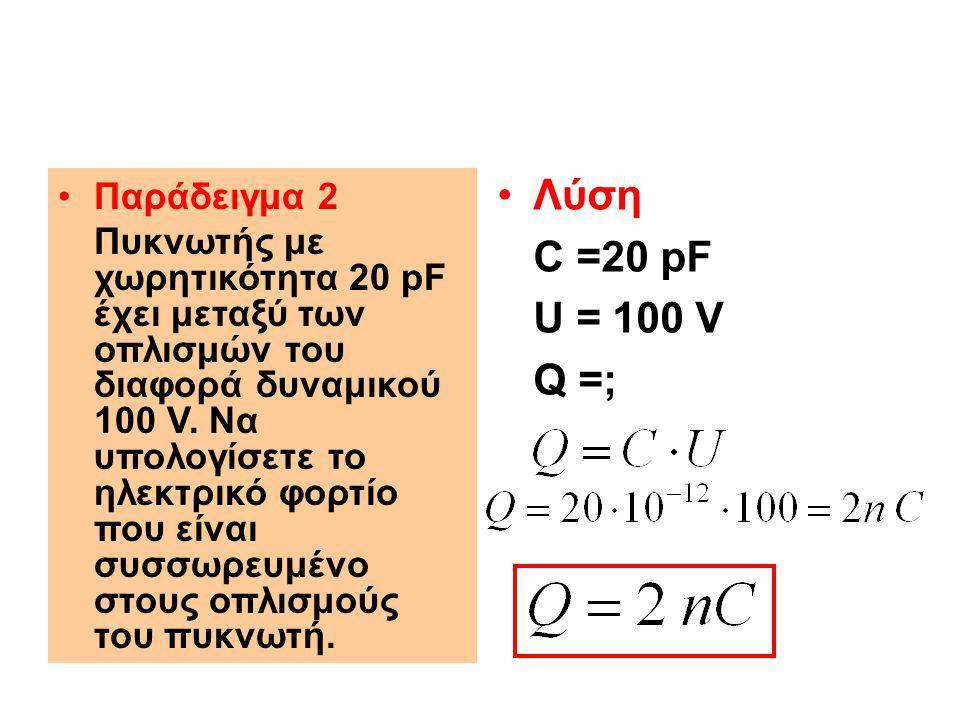 Λύση C =20 pF U = 100 V Q =; Παράδειγμα 2
