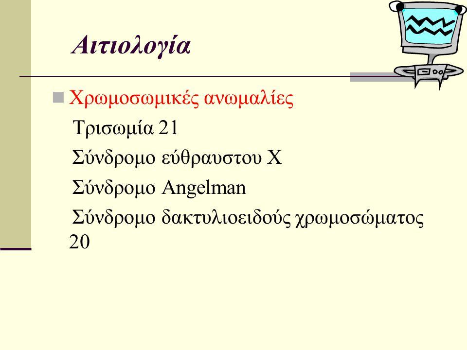 Αιτιολογία Χρωμοσωμικές ανωμαλίες Τρισωμία 21 Σύνδρομο εύθραυστου Χ