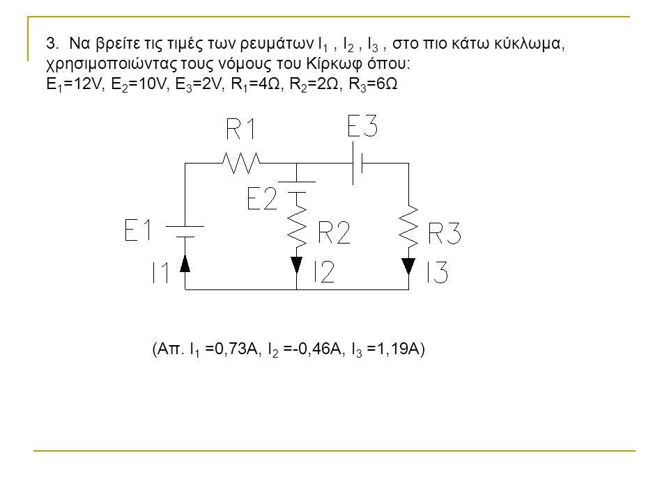 3. Να βρείτε τις τιμές των ρευμάτων I1 , I2 , I3 , στο πιο κάτω κύκλωμα, χρησιμοποιώντας τους νόμους του Κίρκωφ όπου: