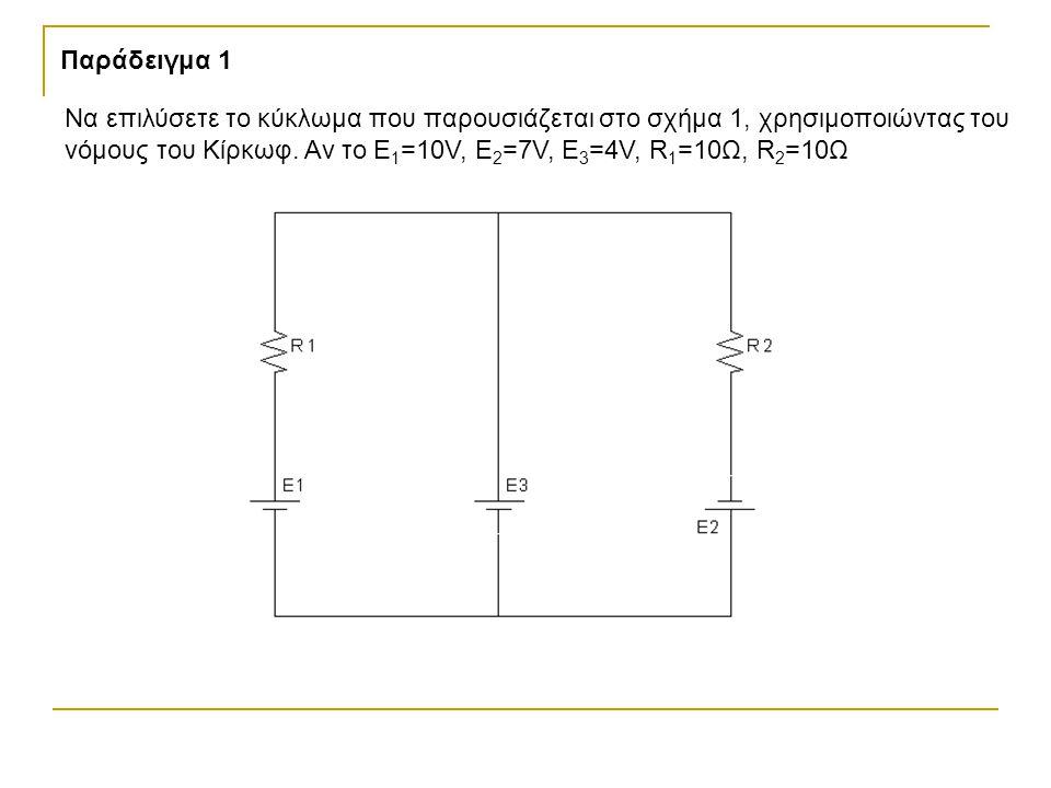Παράδειγμα 1 Να επιλύσετε το κύκλωμα που παρουσιάζεται στο σχήμα 1, χρησιμοποιώντας του νόμους του Κίρκωφ.