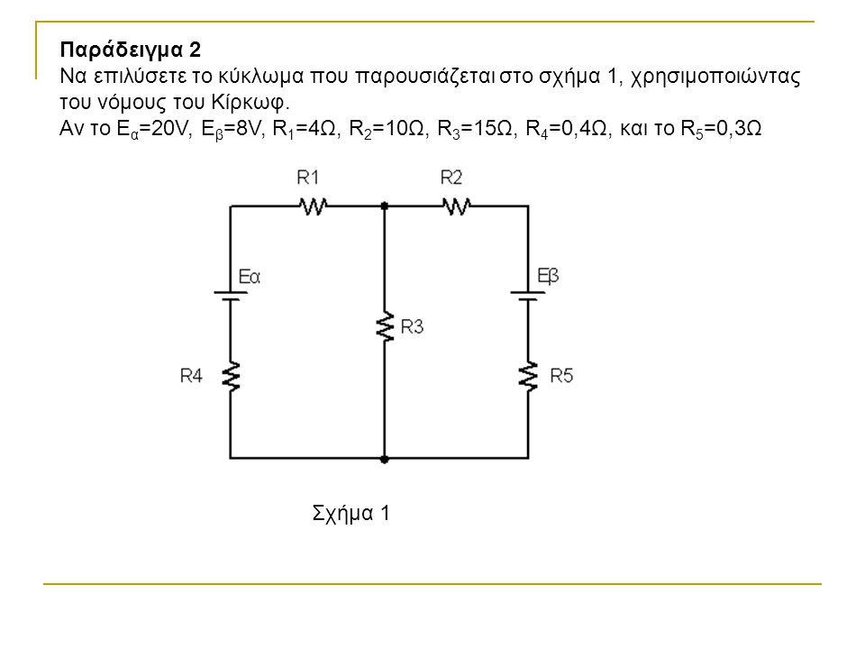 Παράδειγμα 2 Να επιλύσετε το κύκλωμα που παρουσιάζεται στο σχήμα 1, χρησιμοποιώντας του νόμους του Κίρκωφ.