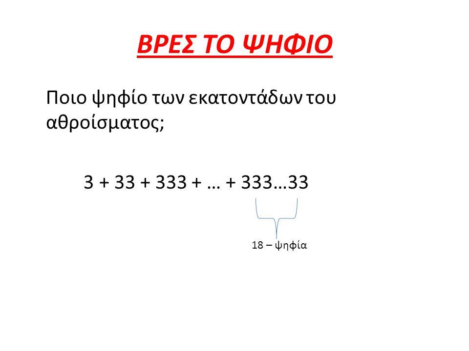 ΒΡΕΣ ΤΟ ΨΗΦΙΟ Ποιο ψηφίο των εκατοντάδων του αθροίσματος; 3 + 33 + 333 + … + 333…33 18 – ψηφία