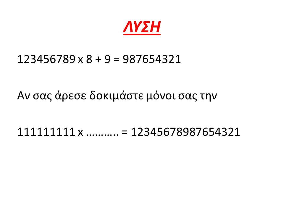 ΛΥΣΗ 123456789 x 8 + 9 = 987654321 Αν σας άρεσε δοκιμάστε μόνοι σας την 111111111 x ………..