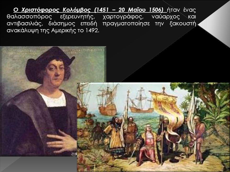 Ο Χριστόφορος Κολόμβος (1451 – 20 Μαΐου 1506) ήταν ένας θαλασσοπόρος εξερευνητής, χαρτογράφος, ναύαρχος και αντιβασιλιάς, διάσημος επειδή πραγματοποίησε την ξακουστή ανακάλυψη της Αμερικής το 1492.