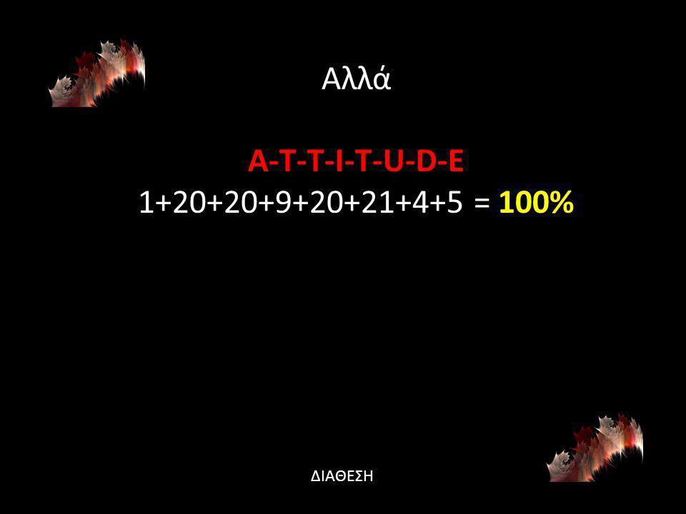 Αλλά A-T-T-I-T-U-D-E 1+20+20+9+20+21+4+5 = 100% ΔΙΑΘΕΣΗ