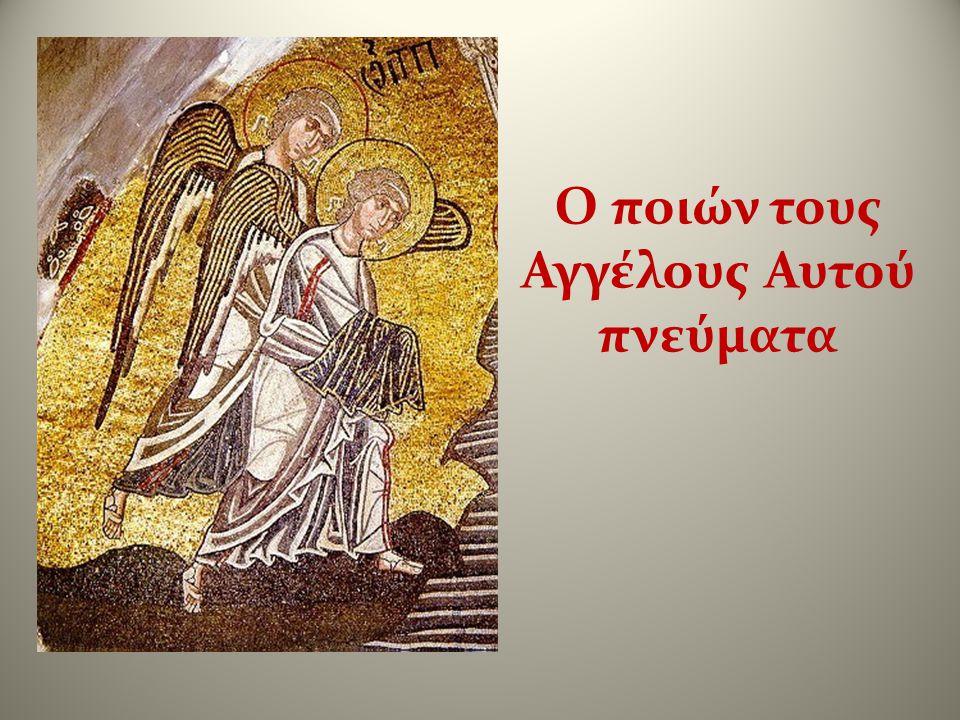 Ο ποιών τους Αγγέλους Αυτού πνεύματα