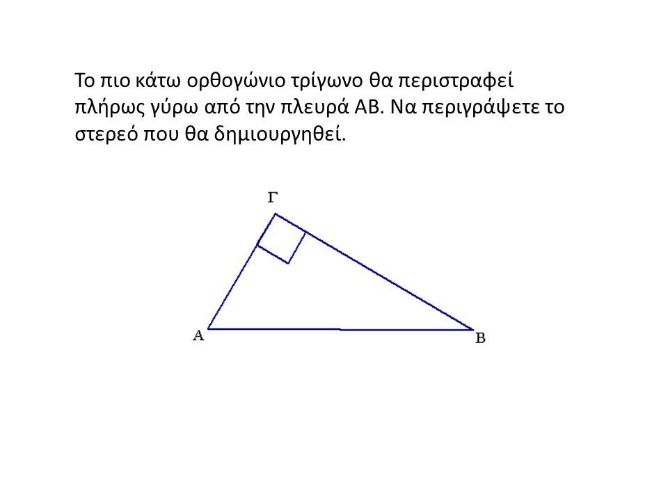 Το πιο κάτω ορθογώνιο τρίγωνο θα περιστραφεί πλήρως γύρω από την πλευρά ΑΒ.