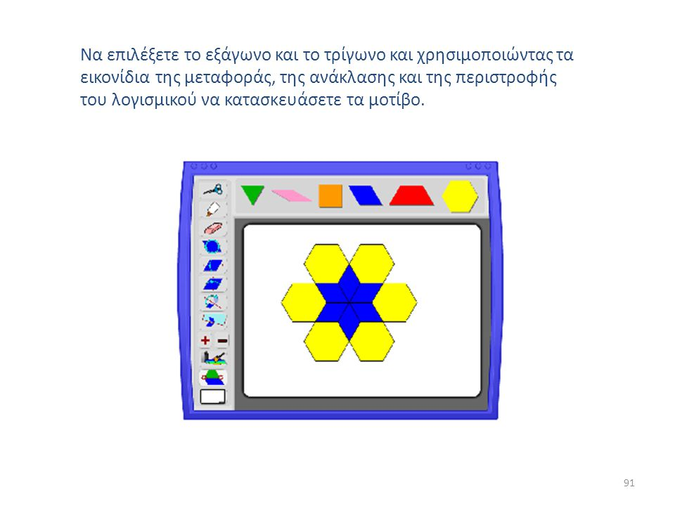 Να επιλέξετε το εξάγωνο και το τρίγωνο και χρησιμοποιώντας τα εικονίδια της μεταφοράς, της ανάκλασης και της περιστροφής του λογισμικού να κατασκευάσετε τα μοτίβο.