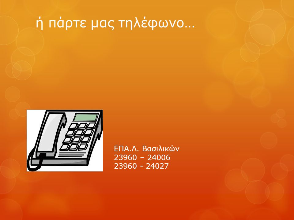 ή πάρτε μας τηλέφωνο… ΕΠΑ.Λ. Βασιλικών 23960 – 24006 23960 - 24027