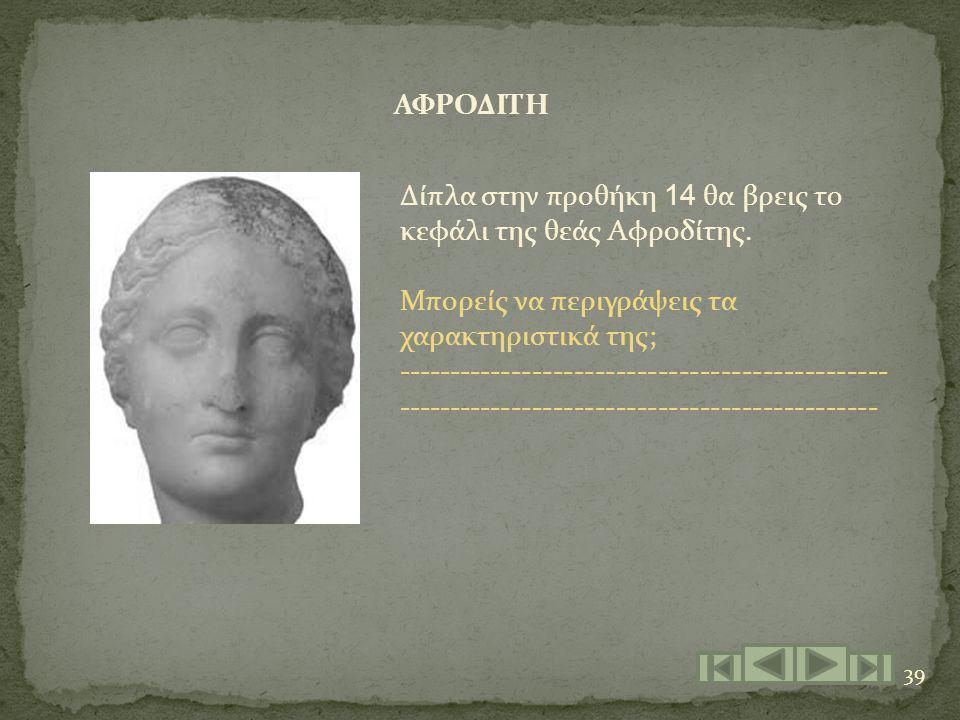 ΑΦΡΟΔΙΤΗ Δίπλα στην προθήκη 14 θα βρεις το κεφάλι της θεάς Αφροδίτης. Μπορείς να περιγράψεις τα χαρακτηριστικά της;