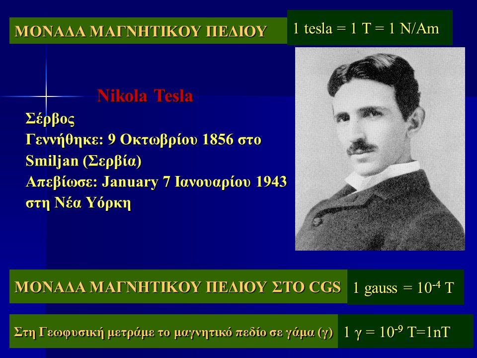 Nikola Tesla 1 tesla = 1 T = 1 N/Am ΜΟΝΑΔΑ ΜΑΓΝΗΤΙΚΟΥ ΠΕΔΙΟΥ Σέρβος