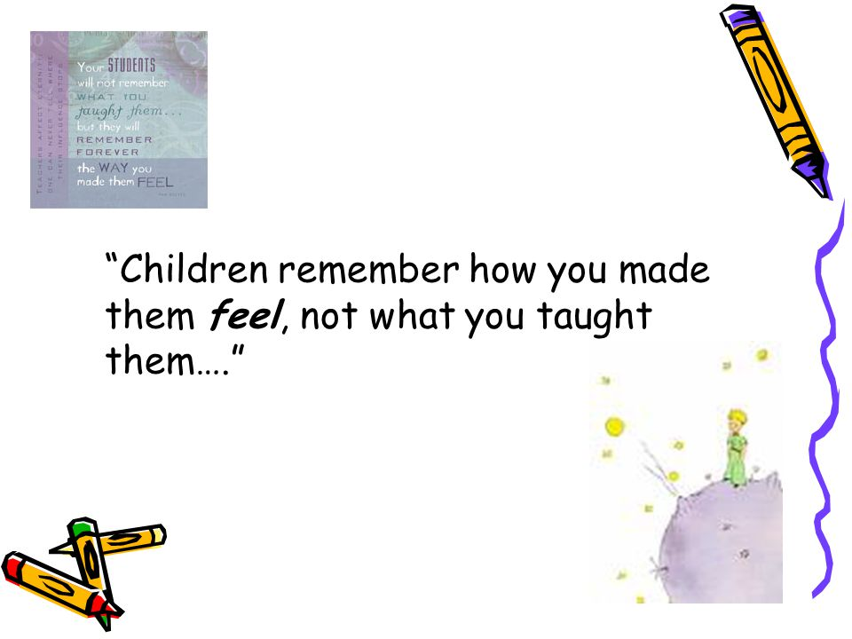 Children remember how you made them feel, not what you taught them….