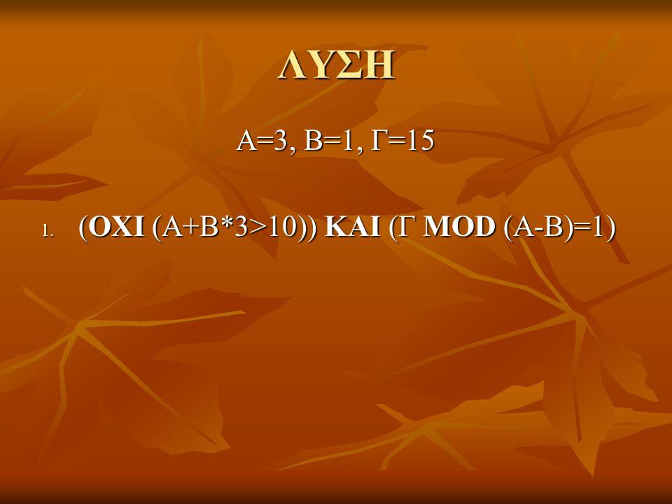 ΛΥΣΗ Α=3, Β=1, Γ=15 (ΟΧΙ (Α+Β*3>10)) ΚΑΙ (Γ MOD (A-B)=1) 10