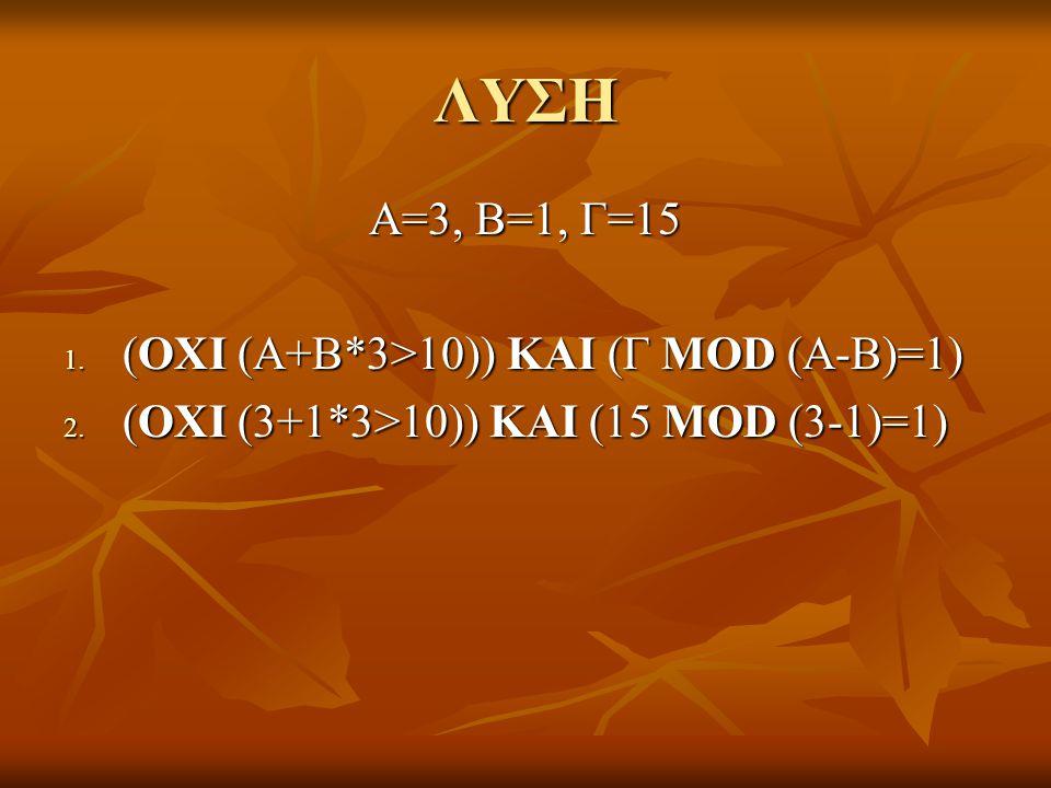 ΛΥΣΗ Α=3, Β=1, Γ=15 (ΟΧΙ (Α+Β*3>10)) ΚΑΙ (Γ MOD (A-B)=1)