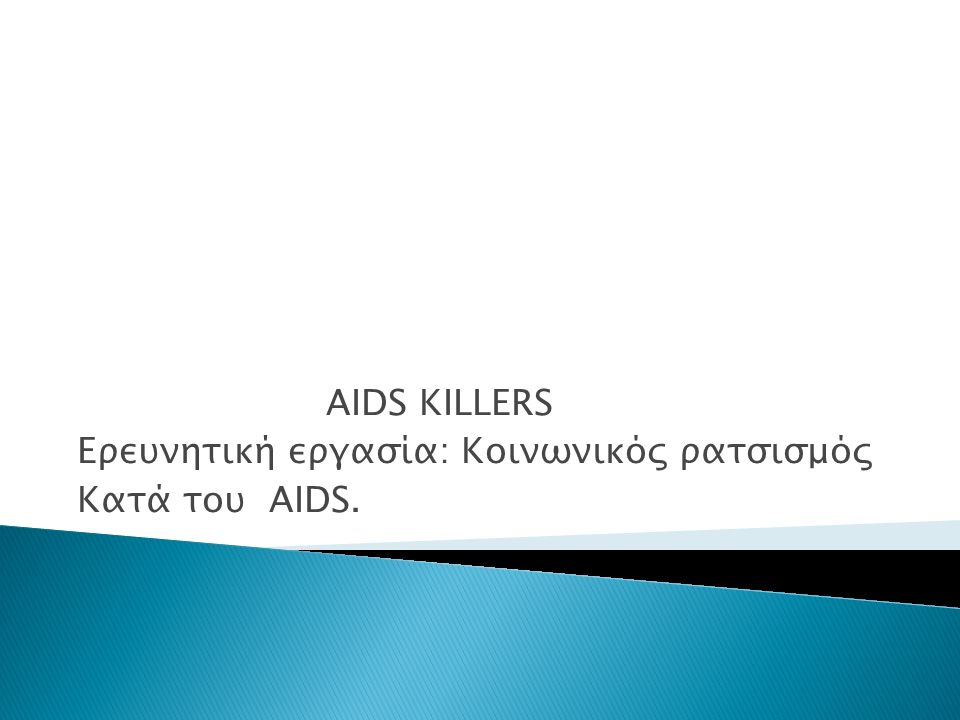 AIDS KILLERS Ερευνητική εργασία: Κοινωνικός ρατσισμός Κατά του AIDS.