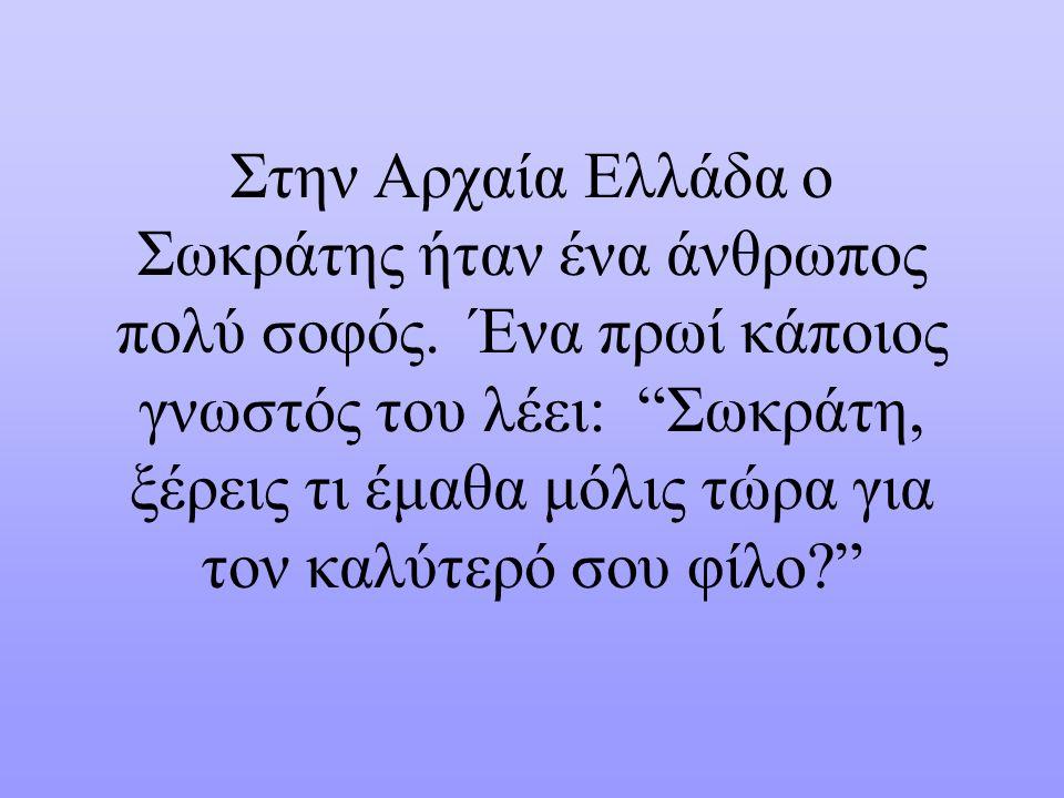 Στην Αρχαία Ελλάδα ο Σωκράτης ήταν ένα άνθρωπος πολύ σοφός