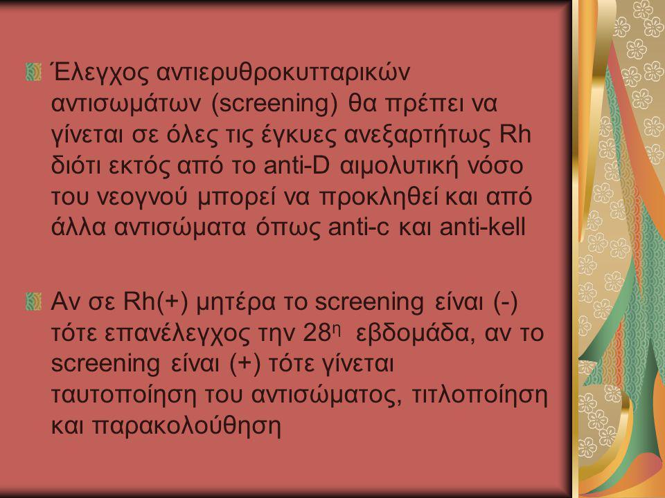 Έλεγχος αντιερυθροκυτταρικών αντισωμάτων (screening) θα πρέπει να γίνεται σε όλες τις έγκυες ανεξαρτήτως Rh διότι εκτός από το anti-D αιμολυτική νόσο του νεογνού μπορεί να προκληθεί και από άλλα αντισώματα όπως anti-c και anti-kell