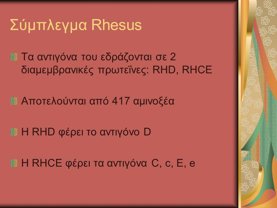 Σύμπλεγμα Rhesus Τα αντιγόνα του εδράζονται σε 2 διαμεμβρανικές πρωτεΐνες: RHD, RHCE. Αποτελούνται από 417 αμινοξέα.