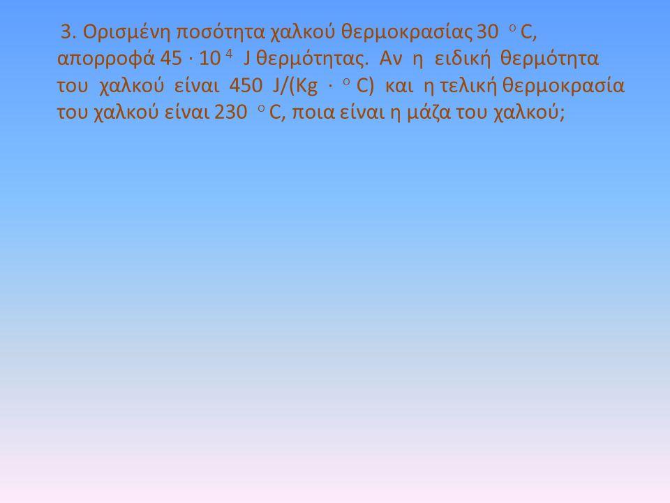 3. Ορισμένη ποσότητα χαλκού θερμοκρασίας 30 ο C, απορροφά 45 · 10 4 J θερμότητας.
