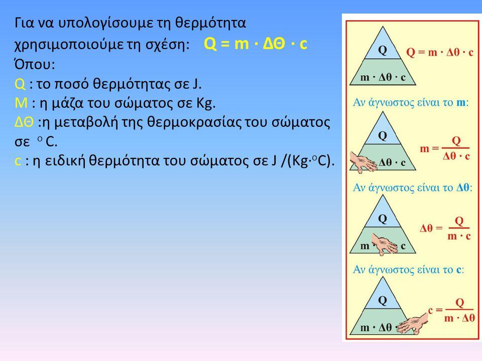 Για να υπολογίσουμε τη θερμότητα χρησιμοποιούμε τη σχέση: Q = m · ΔΘ · c