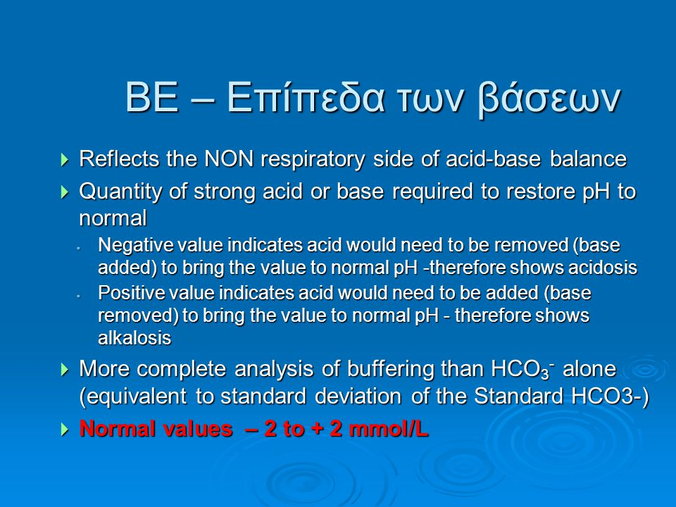 BE – Επίπεδα των βάσεων Reflects the NON respiratory side of acid-base balance. Quantity of strong acid or base required to restore pH to normal.