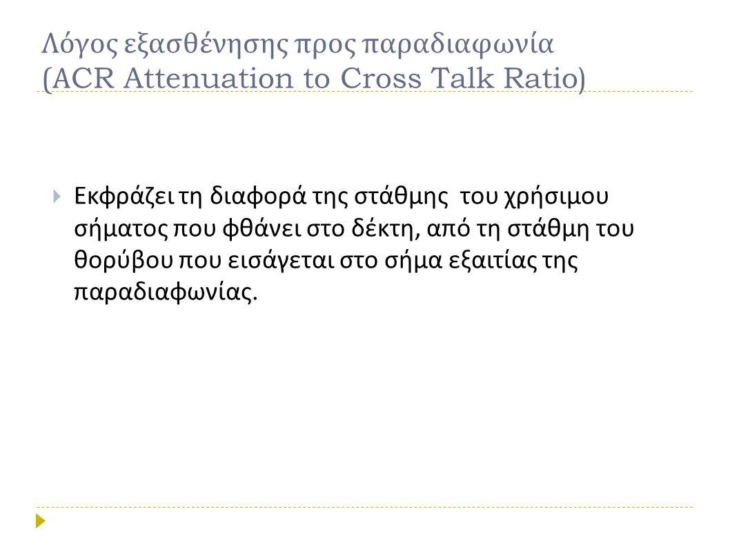 Λόγος εξασθένησης προς παραδιαφωνία (ΑCR Attenuation to Cross Talk Ratio)