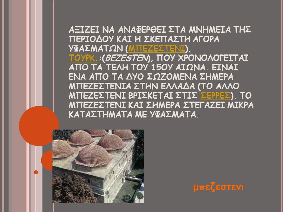 ΑΞΙΖΕΙ ΝΑ ΑΝΑΦΕΡΘΕΙ ΣΤΑ ΜΝΗΜΕΙΑ ΤΗΣ ΠΕΡΙΟΔΟΥ ΚΑΙ Η ΣΚΕΠΑΣΤΗ ΑΓΟΡΑ ΥΦΑΣΜΑΤΩΝ (ΜΠΕΖΕΣΤΕΝΙ), ΤΟΥΡΚ.:(BEZESTEN), ΠΟΥ ΧΡΟΝΟΛΟΓΕΙΤΑΙ ΑΠΟ ΤΑ ΤΕΛΗ ΤΟΥ 15ΟΥ ΑΙΩΝΑ. ΕΙΝΑΙ ΕΝΑ ΑΠΟ ΤΑ ΔΥΟ ΣΩΖΟΜΕΝΑ ΣΗΜΕΡΑ ΜΠΕΖΕΣΤΕΝΙΑ ΣΤΗΝ ΕΛΛΑΔΑ (ΤΟ ΑΛΛΟ ΜΠΕΖΕΣΤΕΝΙ ΒΡΙΣΚΕΤΑΙ ΣΤΙΣ ΣΕΡΡΕΣ). ΤΟ ΜΠΕΖΕΣΤΕΝΙ ΚΑΙ ΣΗΜΕΡΑ ΣΤΕΓΑΖΕΙ ΜΙΚΡΑ ΚΑΤΑΣΤΗΜΑΤΑ ΜΕ ΥΦΑΣΜΑΤΑ.