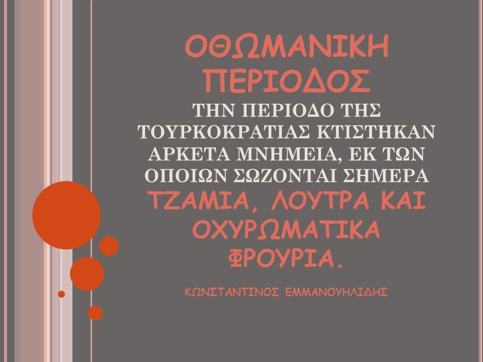 ΟΘΩΜΑΝΙΚΗ ΠΕΡΙΟΔΟΣ ΤΗΝ ΠΕΡΙΟΔΟ ΤΗΣ ΤΟΥΡΚΟΚΡΑΤΙΑΣ ΚΤΙΣΤΗΚΑΝ ΑΡΚΕΤΑ ΜΝΗΜΕΙΑ, ΕΚ ΤΩΝ ΟΠΟΙΩΝ ΣΩΖΟΝΤΑΙ ΣΗΜΕΡΑ ΤΖΑΜΙΑ, ΛΟΥΤΡΑ ΚΑΙ ΟΧΥΡΩΜΑΤΙΚΑ ΦΡΟΥΡΙΑ.