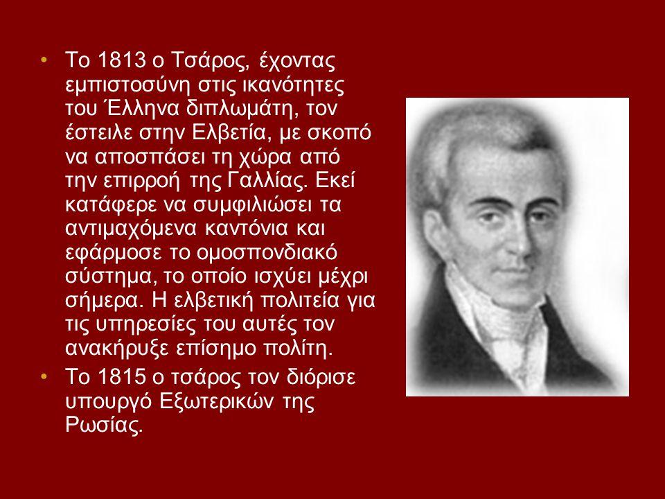 Το 1813 ο Τσάρος, έχοντας εμπιστοσύνη στις ικανότητες του Έλληνα διπλωμάτη, τον έστειλε στην Ελβετία, με σκοπό να αποσπάσει τη χώρα από την επιρροή της Γαλλίας. Εκεί κατάφερε να συμφιλιώσει τα αντιμαχόμενα καντόνια και εφάρμοσε το ομοσπονδιακό σύστημα, το οποίο ισχύει μέχρι σήμερα. Η ελβετική πολιτεία για τις υπηρεσίες του αυτές τον ανακήρυξε επίσημο πολίτη.