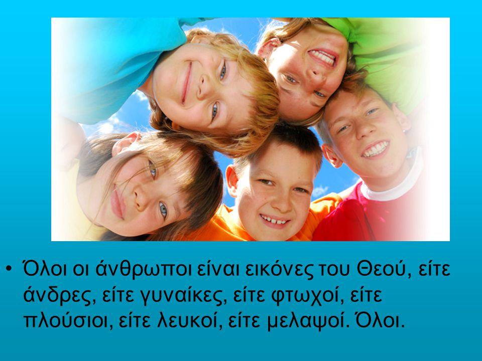 Όλοι οι άνθρωποι είναι εικόνες του Θεού, είτε άνδρες, είτε γυναίκες, είτε φτωχοί, είτε πλούσιοι, είτε λευκοί, είτε μελαψοί.