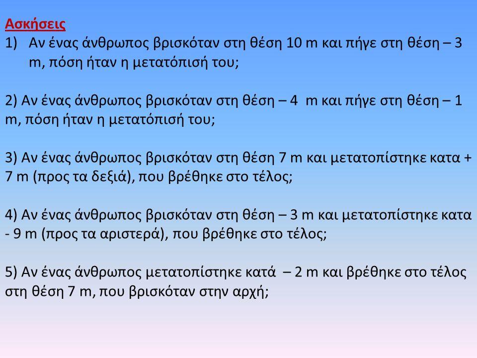 Ασκήσεις Αν ένας άνθρωπος βρισκόταν στη θέση 10 m και πήγε στη θέση – 3 m, πόση ήταν η μετατόπισή του;