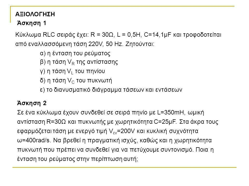 ΑΞΙΟΛΟΓΗΣΗ Άσκηση 1. Κύκλωμα RLC σειράς έχει: R = 30Ω, L = 0,5Η, C=14,1μF και τροφοδοτείται από εναλλασσόμενη τάση 220V, 50 Ηz. Ζητούνται: