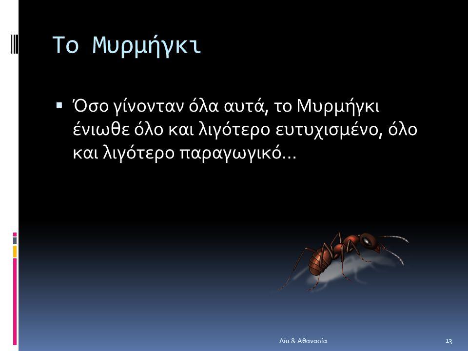 Το Μυρμήγκι Όσο γίνονταν όλα αυτά, το Μυρμήγκι ένιωθε όλο και λιγότερο ευτυχισμένο, όλο και λιγότερο παραγωγικό…