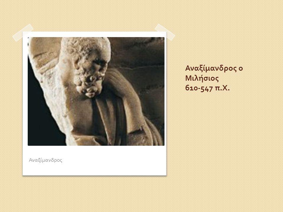 Αναξίμανδρος ο Μιλήσιος 610-547 π.Χ.