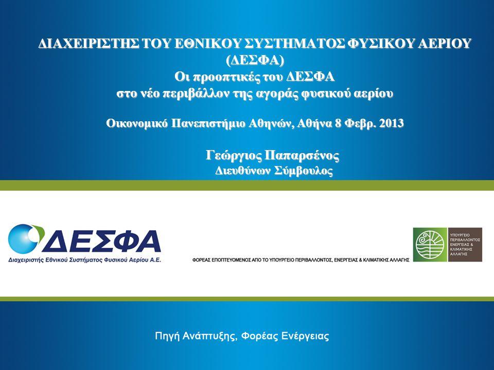 ΔΙΑΧΕΙΡΙΣΤΗΣ ΤΟΥ ΕΘΝΙΚΟΥ ΣΥΣΤΗΜΑΤΟΣ ΦΥΣΙΚΟΥ ΑΕΡΙΟΥ (ΔΕΣΦΑ) Οι προοπτικές του ΔΕΣΦΑ στο νέο περιβάλλον της αγοράς φυσικού αερίου Οικονομικό Πανεπιστήμιο Αθηνών, Αθήνα 8 Φεβρ. 2013