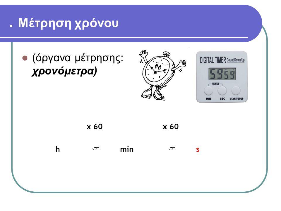 . Μέτρηση χρόνου (όργανα μέτρησης: χρονόμετρα) x 60 h  min s