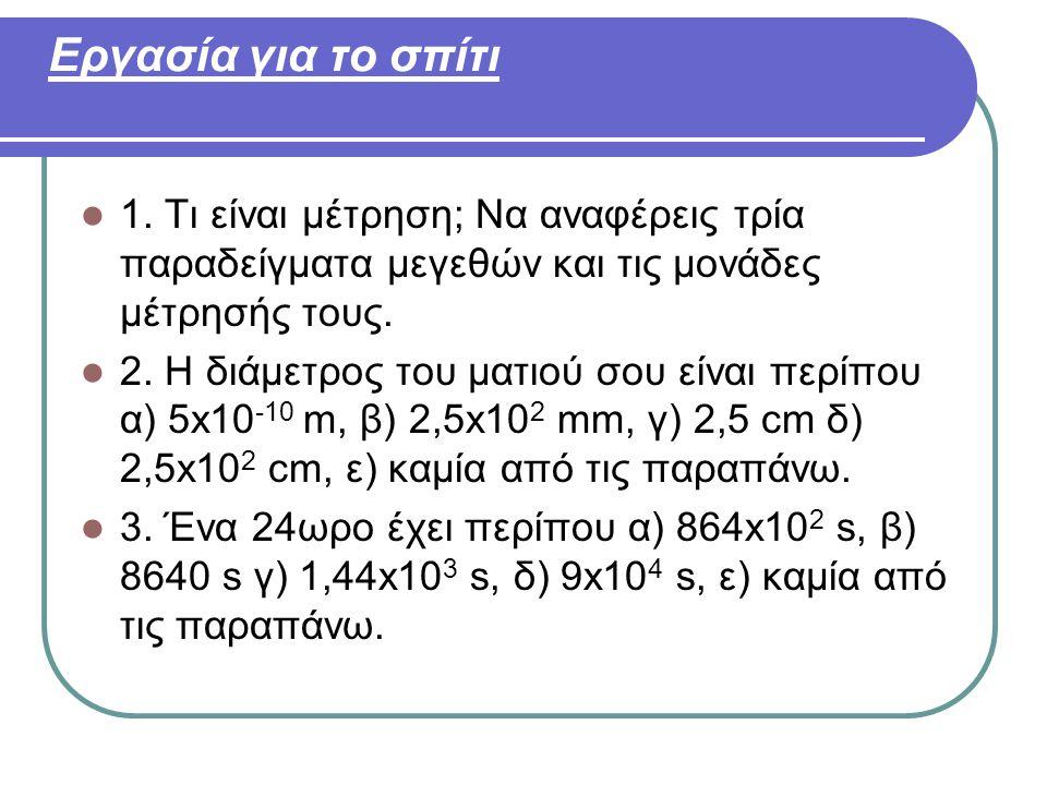 Εργασία για το σπίτι 1. Τι είναι μέτρηση; Να αναφέρεις τρία παραδείγματα μεγεθών και τις μονάδες μέτρησής τους.