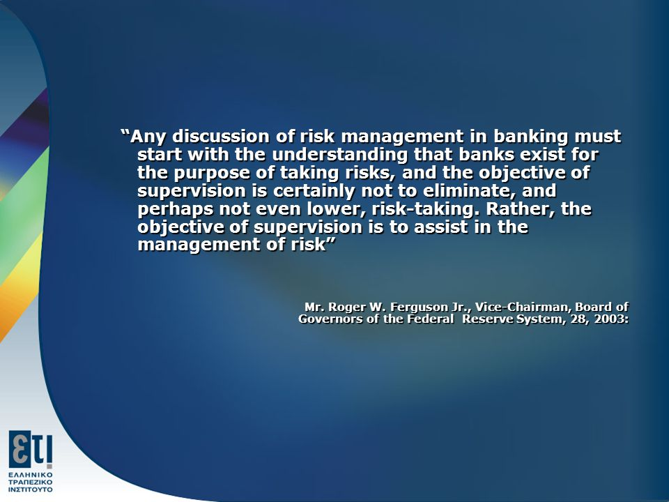 Any discussion of risk management in banking must start with the understanding that banks exist for the purpose of taking risks, and the objective of supervision is certainly not to eliminate, and perhaps not even lower, risk-taking. Rather, the objective of supervision is to assist in the management of risk