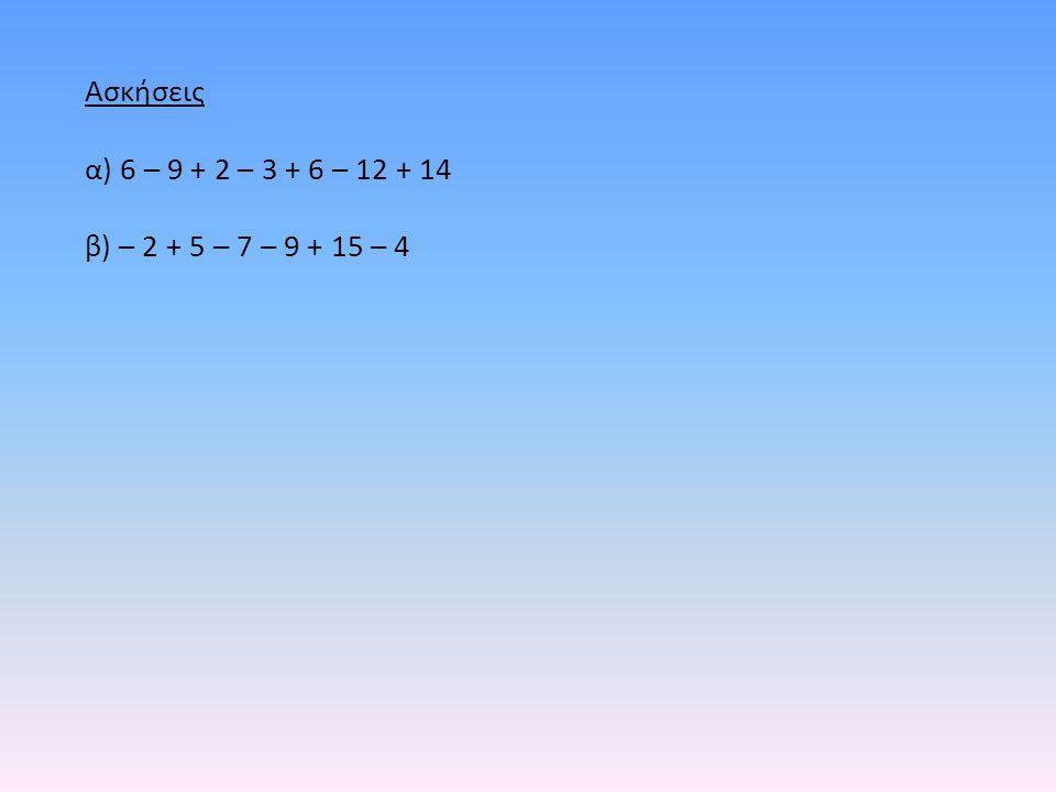 Ασκήσεις α) 6 – 9 + 2 – 3 + 6 – 12 + 14 β) – 2 + 5 – 7 – 9 + 15 – 4