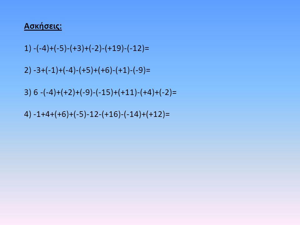 Ασκήσεις: 1) -(-4)+(-5)-(+3)+(-2)-(+19)-(-12)= 2) -3+(-1)+(-4)-(+5)+(+6)-(+1)-(-9)= 3) 6 -(-4)+(+2)+(-9)-(-15)+(+11)-(+4)+(-2)=